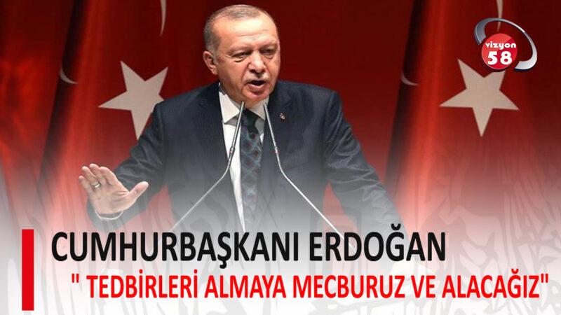 """ERDOĞAN """" TEDBİRLERİ ALMAYA MECBURUZ VE ALACAĞIZ"""""""