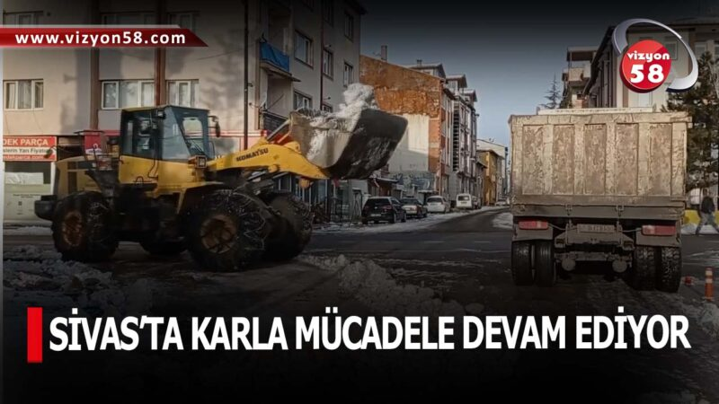 SİVAS'TA KARLA MÜCADELE DEVAM EDİYOR