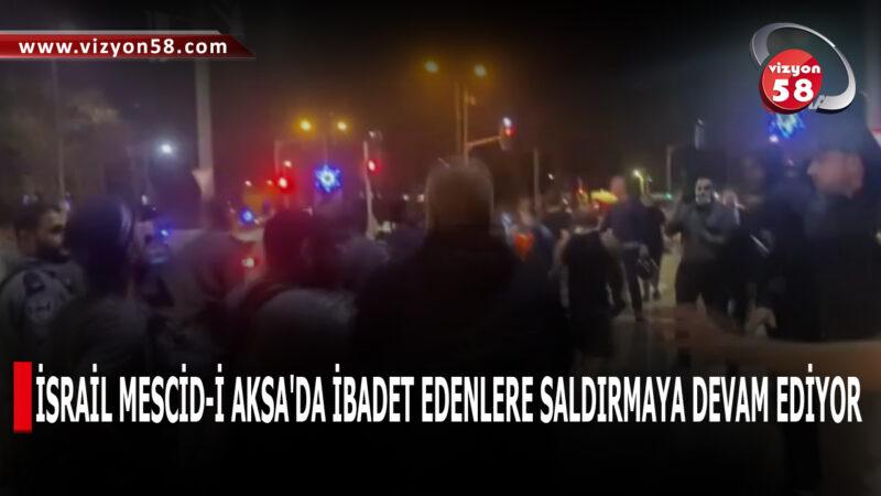 İSRAİL MESCİD-İ AKSA'DA İBADET EDENLERE SALDIRMAYA DEVAM EDİYOR