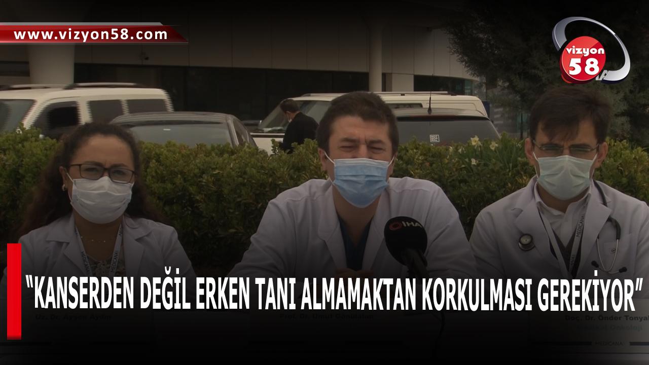 """""""KANSERDEN DEĞİL ERKEN TANI ALMAMAKTAN KORKULMASI GEREKİYOR"""""""