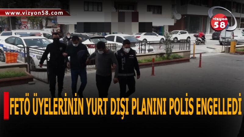 FETÖ ÜYELERİNİN YURT DIŞI PLANINI POLİS ENGELLEDİ