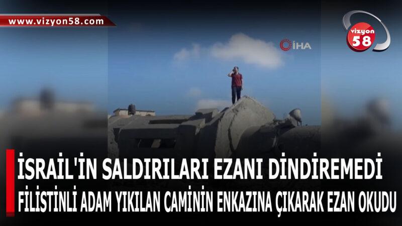 İSRAİL'İN SALDIRILARI EZANI DİNDİREMEDİ
