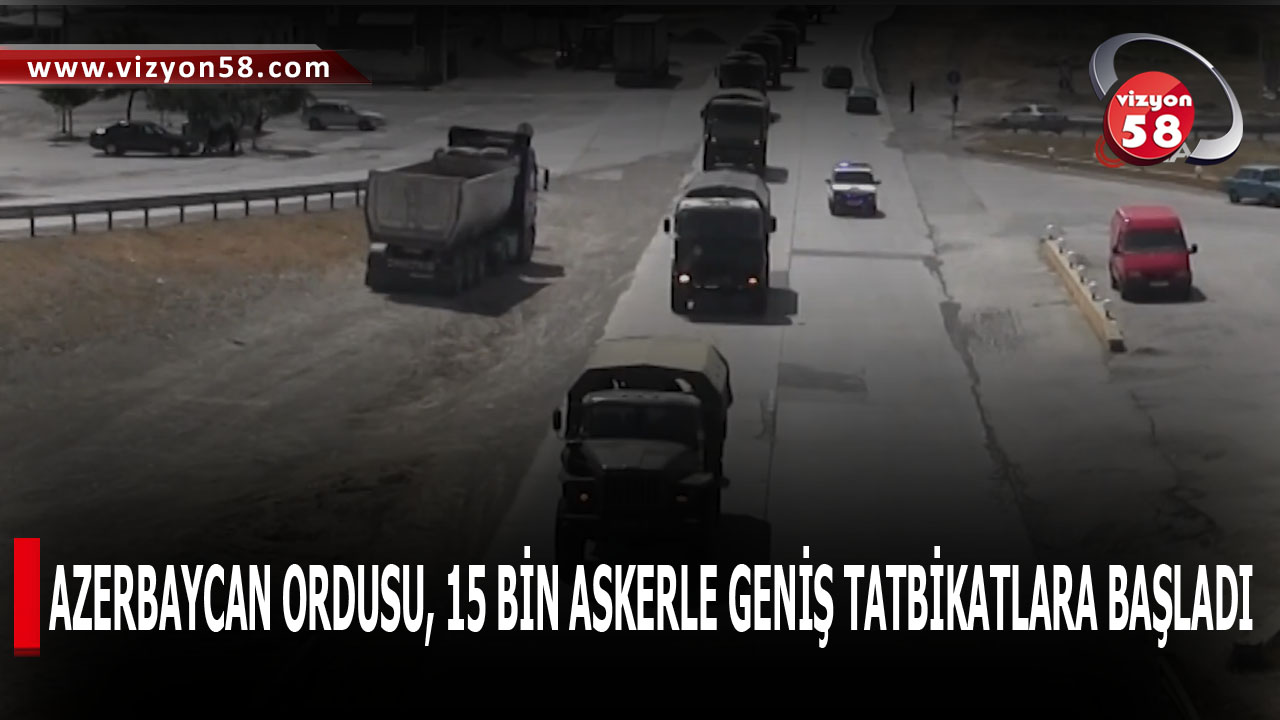 AZERBAYCAN ORDUSU, 15 BİN ASKERLE GENİŞ TATBİKATLARA BAŞLADI