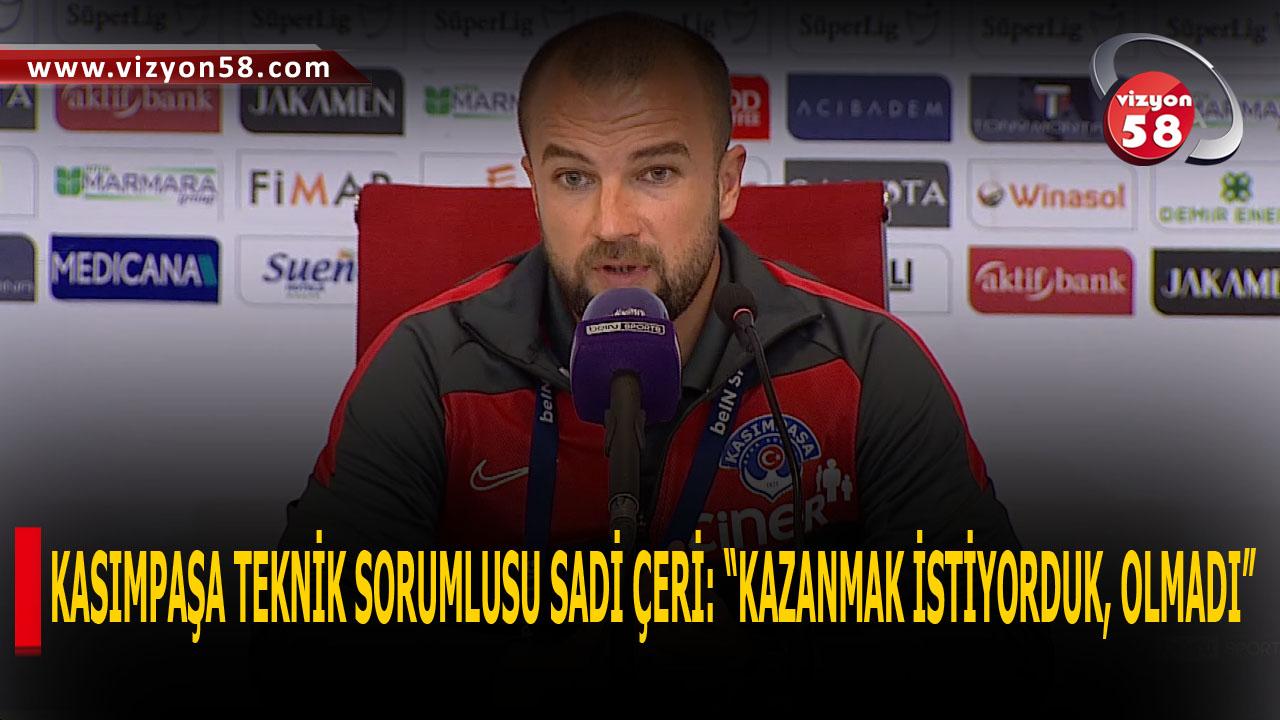 """KASIMPAŞA TEKNİK SORUMLUSU SADİ ÇERİ: """"KAZANMAK İSTİYORDUK, OLMADI"""""""