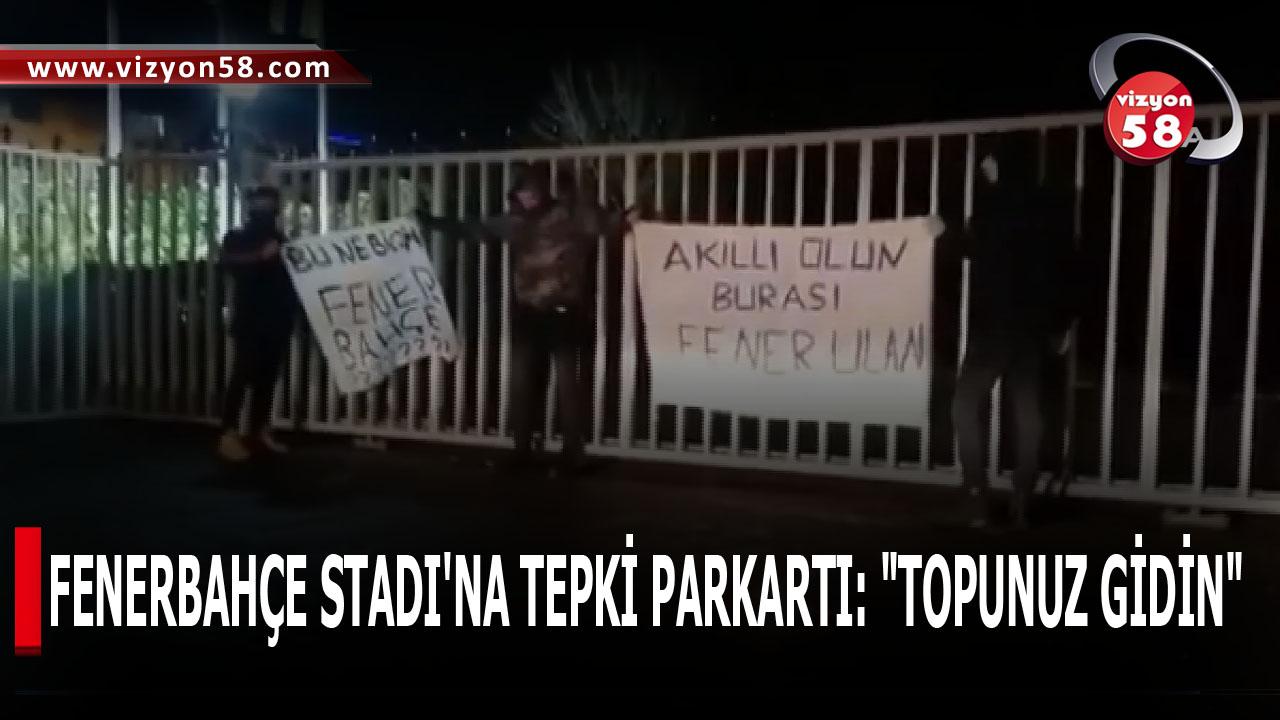 "FENERBAHÇE STADI'NA TEPKİ PARKARTI: ""TOPUNUZ GİDİN"""