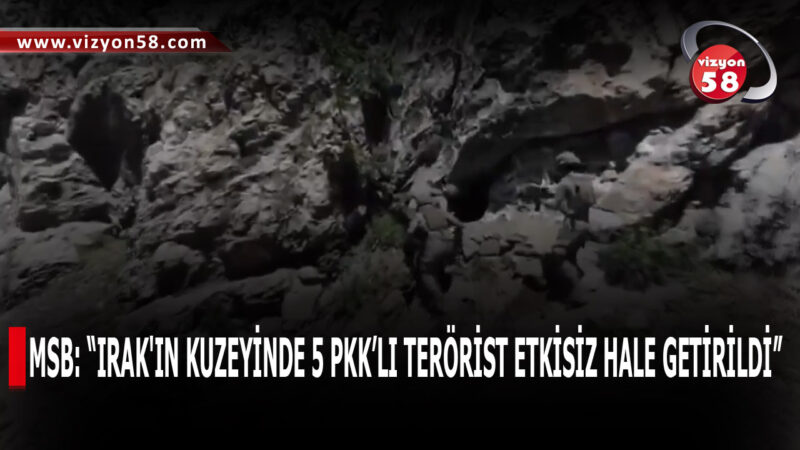 """MSB: """"IRAK'IN KUZEYİNDE 5 PKK'LI TERÖRİST ETKİSİZ HALE GETİRİLDİ"""""""