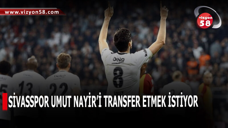 SİVASSPOR UMUT NAYİR'İ TRANSFER ETMEK İSTİYOR
