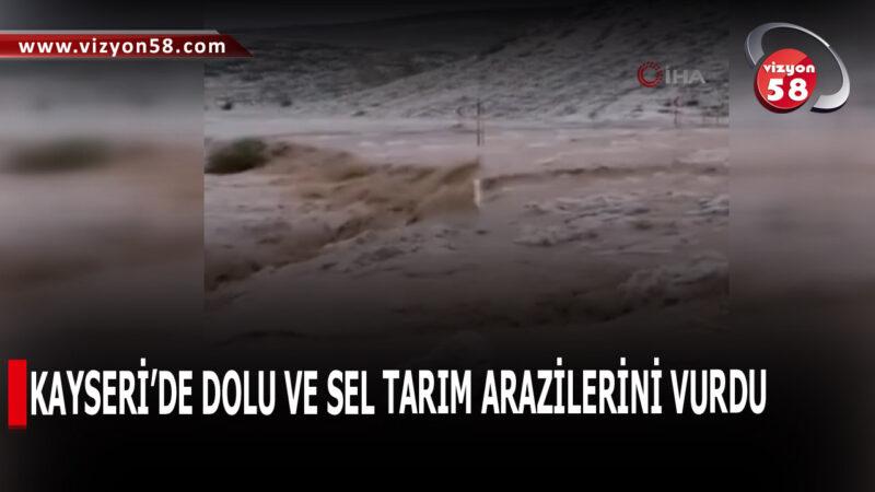 KAYSERİ'DE DOLU VE SEL TARIM ARAZİLERİNİ VURDU
